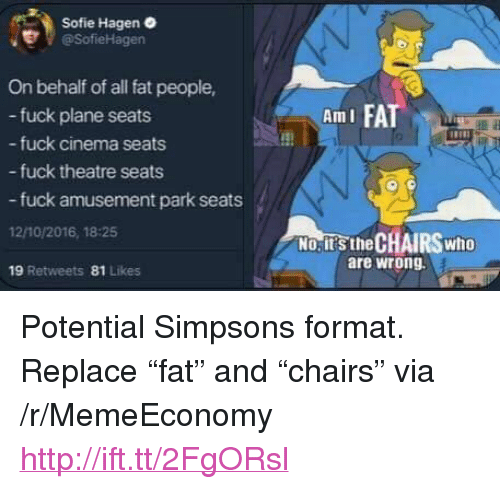 "The Simpsons, Fuck, and Http: Sofie Hagen  er @SofieHagen  On behalf of all fat people,  i FAT  fuck plane seats  fuck cinema seats  - fuck theatre seats  Am I  患  fuck amusement park seats  12/10/2016, 18-25  19 Retweets 81 Likes  No;it's the CHAIRS who  are wrong  NO.ITS.the <p>Potential Simpsons format. Replace ""fat"" and ""chairs"" via /r/MemeEconomy <a href=""http://ift.tt/2FgORsl"">http://ift.tt/2FgORsl</a></p>"