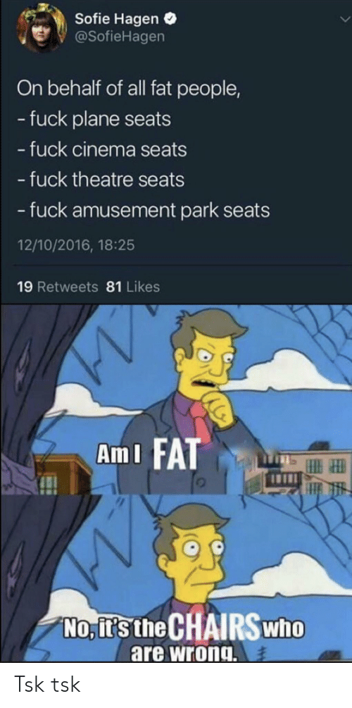 Fuck, Fat, and Theatre: Sofie Hagen  @SofieHagen  On behalf of all fat people,  - fuck plane seats  - fuck cinema seats  - fuck theatre seats  -fuck amusement park seats  12/10/2016, 18:25  19 Retweets 81 Likes  Am I FAT  No, it's the CHAIRSwho  are wrong Tsk tsk