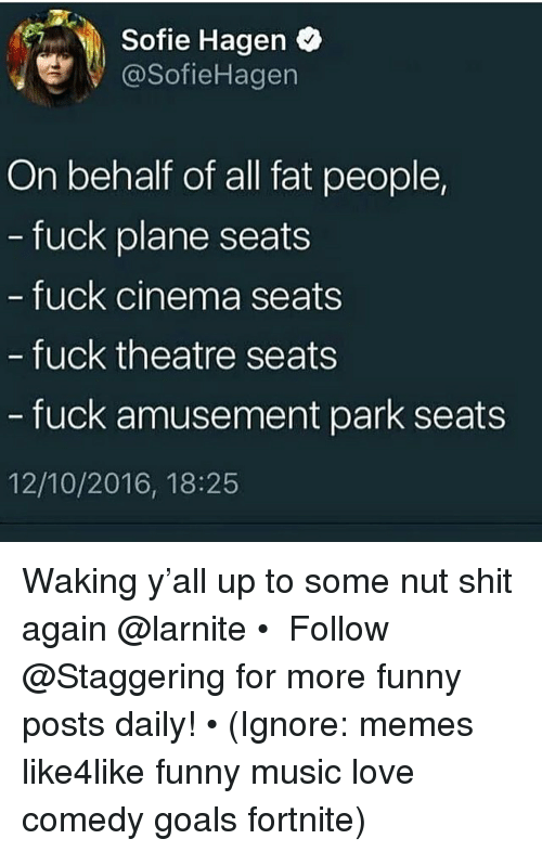 Funny, Goals, and Love: Sofie Hagen  @SofieHagen  On behalf of all fat people,  fuck plane seats  fuck cinema seats  fuck theatre seats  fuck amusement park seats  12/10/2016, 18:25 Waking y'all up to some nut shit again @larnite • ➫➫➫ Follow @Staggering for more funny posts daily! • (Ignore: memes like4like funny music love comedy goals fortnite)