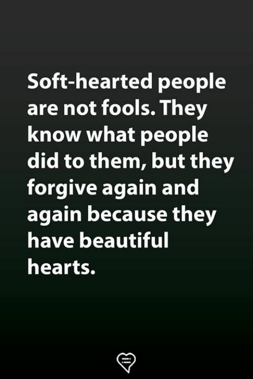 Beautiful, Memes, and Hearts: Soft-hearted people  are not fools.They  know what people  did to them, but they  forgive again and  again because they  have beautiful  hearts.