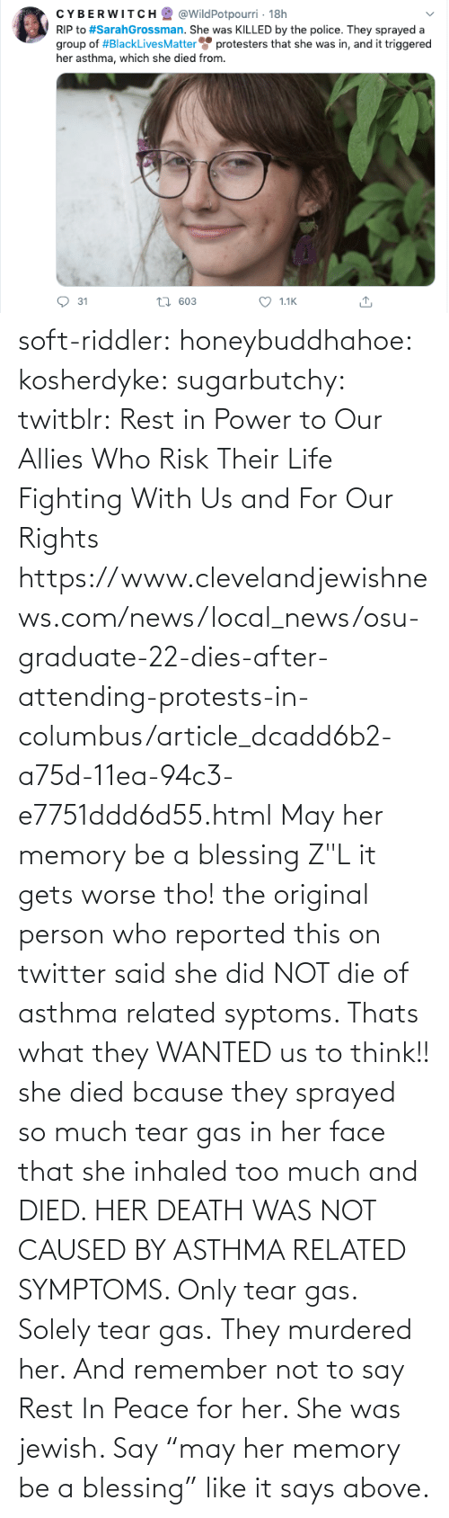 "say: soft-riddler:  honeybuddhahoe:  kosherdyke:  sugarbutchy:  twitblr: Rest in Power to Our Allies Who Risk Their Life Fighting With Us and For Our Rights https://www.clevelandjewishnews.com/news/local_news/osu-graduate-22-dies-after-attending-protests-in-columbus/article_dcadd6b2-a75d-11ea-94c3-e7751ddd6d55.html    May her memory be a blessing Z""L  it gets worse tho! the original person who reported this on twitter said she did NOT die of asthma related syptoms. Thats what they WANTED us to think!! she died bcause they sprayed so much tear gas in her face that she inhaled too much and DIED. HER DEATH WAS NOT CAUSED BY ASTHMA RELATED SYMPTOMS. Only tear gas. Solely tear gas. They murdered her.     And remember not to say Rest In Peace for her. She was jewish. Say ""may her memory be a blessing"" like it says above."
