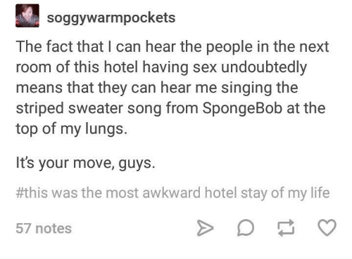 Life, Sex, and Singing: soggywarmpockets  The fact that I can hear the people in the next  room of this hotel having sex undoubtedly  means that they can hear me singing the  striped sweater song from SpongeBob at the  top of my lungs.  It's your move, guys.  his was the most awkward hotel stay of my life  57 notes