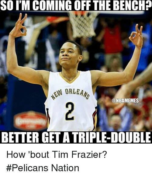 frazier: SOIM COMING OFF THE BENCH?  N ORLEANS  ONBAMEMES  BETTER GET ATRIPLE-DOUBLE How 'bout Tim Frazier? #Pelicans Nation