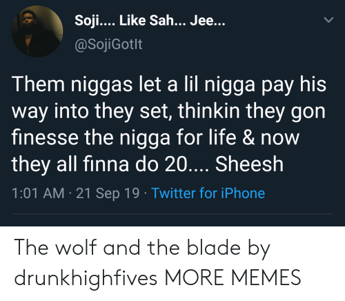 Blade: Soji... Like Sah... Jee...  @SojiGotlt  Them niggas let a lil nigga pay his  way into they set, thinkin they gon  finesse the nigga for life &now  they all finna do 20.... Sheesh  1:01 AM 21 Sep 19 Twitter for iPhone The wolf and the blade by drunkhighfives MORE MEMES