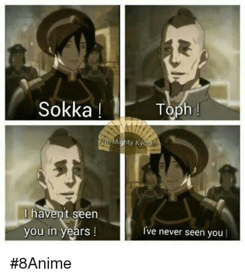 Memes, Sokka, and Mighty: Sokka  Toph  Mighty Kya  I havent seen  I've never seen you!  you in years I #8Anime