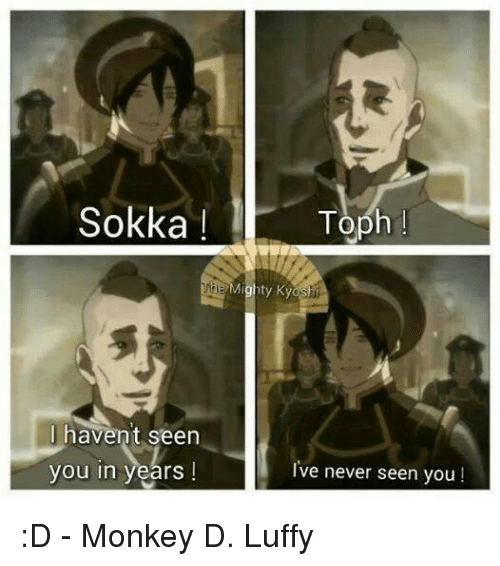 Sokka: Sokka Toph  ty Ky  I havent seen  you in years!  I've never seen you :D - Monkey D. Luffy