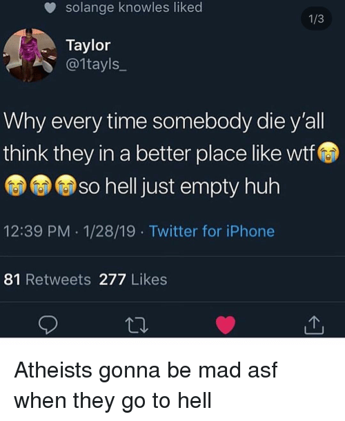 Funny, Huh, and Iphone: solange knowles liked  Taylor  @1tayls_  Why every time somebody die y'all  think they in a better place like wtf  so helljust empty huh  12:39 PM 1/28/19 Twitter for iPhone  81 Retweets 277 Likes Atheists gonna be mad asf when they go to hell