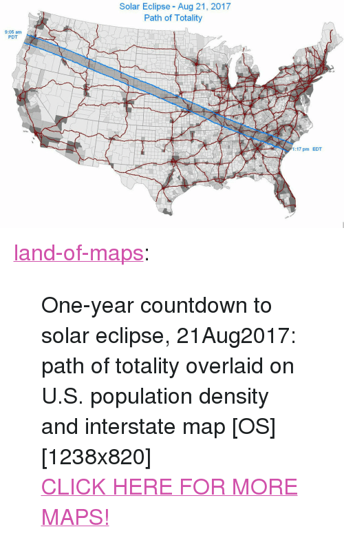 """population density: Solar Eclipse - Aug 21, 2017  Path of Totality  9:05 am  PDT  1:17 pm EDT <p><a href=""""http://land-of-maps.tumblr.com/post/149187028175/one-year-countdown-to-solar-eclipse-21aug2017"""" class=""""tumblr_blog"""">land-of-maps</a>:</p>  <blockquote><p>One-year countdown to solar eclipse, 21Aug2017: path of totality overlaid on U.S. population density and interstate map [OS][1238x820]<br/><a href=""""http://landofmaps.com/"""">CLICK HERE FOR MORE MAPS!</a></p></blockquote>"""
