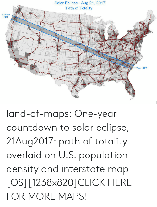 population density: Solar Eclipse - Aug 21, 2017  Path of Totality  9:05 am  PDT  1:17 pm EDT land-of-maps:  One-year countdown to solar eclipse, 21Aug2017: path of totality overlaid on U.S. population density and interstate map [OS][1238x820]CLICK HERE FOR MORE MAPS!