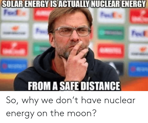 Energy, Moon, and The Moon: SOLAR ENERGYIS ACTUALLY NUCLEAR ENERGY  FROM A SAFE DISTANCE So, why we don't have nuclear energy on the moon?