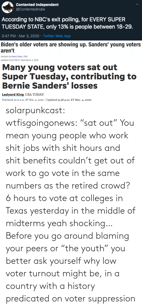 "You Go: solarpunkcast:  wtfisgoingonews:   ""sat out"" You mean young people who work shit jobs with shit hours and shit benefits couldn't get out of work to go vote in the same numbers as the retired crowd? 6 hours to vote at colleges in Texas yesterday in the middle of midterms yeah shocking…    Before you go around blaming your peers or ""the youth"" you better ask yourself why low voter turnout might be, in a country with a history predicated on voter suppression"