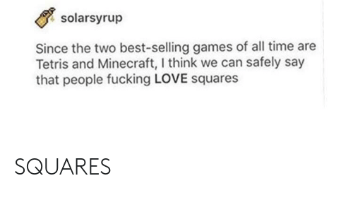 Tetris: solarsyrup  Since the two best-selling games of all time are  Tetris and Minecraft, I think we can safely say  that people fucking LOVE squares SQUARES