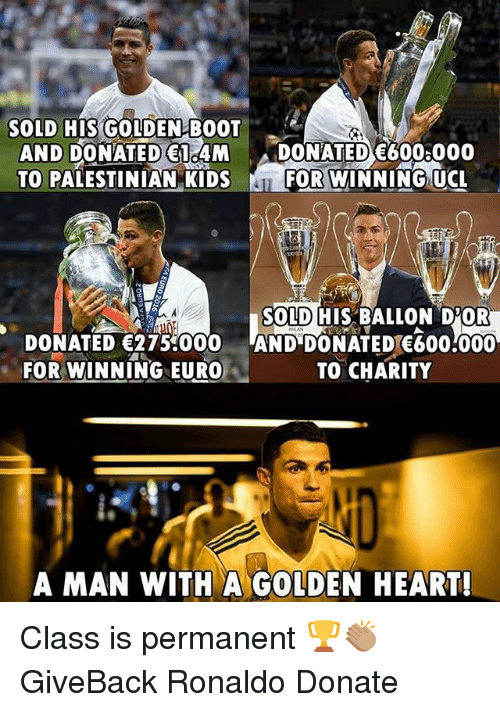 Memes, Euro, and Heart: SOLD HIS GOLDEN BOOT  AND DONATED 1 4M DONATED E6008000  TO PALESTINIAN KIDSF  FOR WINNING UCL  SOLD HIS BALLON D'OR  DONATED 275 000 AND DONATED 600:000  FOR WINNING EURO  TO CHARITY  A MAN WITH A GOLDEN HEART! Class is permanent 🏆👏🏽 GiveBack Ronaldo Donate