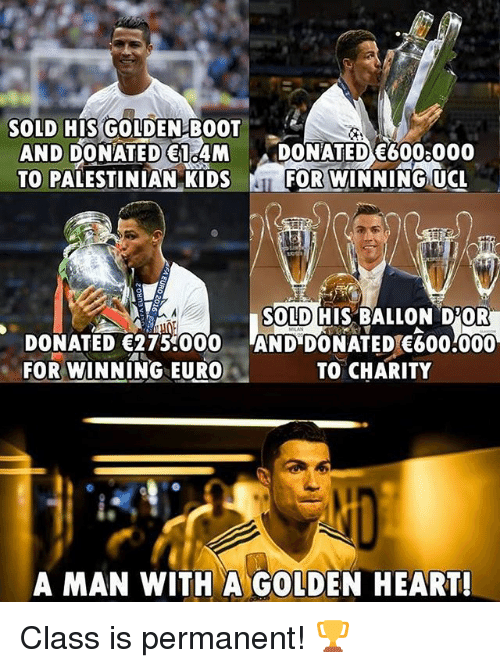 Soccer, Sports, and Euro: SOLD HIS GOLDEN BOOT  AND DONATED 14M DONATED 600 000  TO PALESTINIAN KIDSFOR WINNING UC  SOLD HIS BALLON D'OR  DONATED 275000 AND DONATED E600.000  FOR WINNING EURO  TO CHARITY  A MAN WITH A GOLDEN HEART! Class is permanent! 🏆