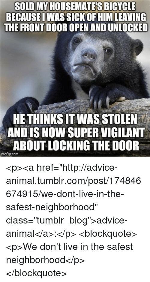 "Advice, Tumblr, and Animal: SOLD MY HOUSEMATE'S BICYCLE  BECAUSEOWAS SICK OF HIM LEAVING  THE FRONT DOOR OPEN AND UNLOCKED  HE THINKS IT WAS STOLEN  AND IS NOW SUPER VIGILANT  ABOUT LOCKING THE DOOR  imgflip.com <p><a href=""http://advice-animal.tumblr.com/post/174846674915/we-dont-live-in-the-safest-neighborhood"" class=""tumblr_blog"">advice-animal</a>:</p>  <blockquote><p>We don't live in the safest neighborhood</p></blockquote>"