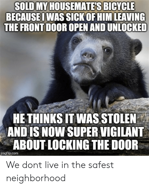 Bicycle, Live, and Sick: SOLD MY HOUSEMATE'S BICYCLE  BECAUSEOWAS SICK OF HIM LEAVING  THE FRONT DOOR OPEN AND UNLOCKED  HE THINKS IT WAS STOLEN  AND IS NOW SUPER VIGILANT  ABOUT LOCKING THE DOOR  imgflip.com We dont live in the safest neighborhood