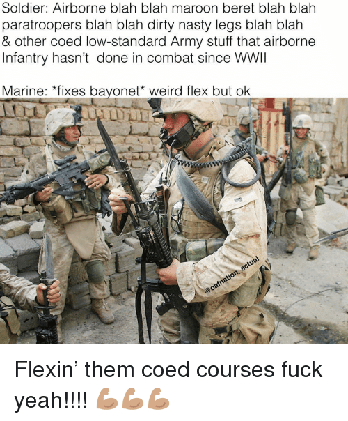 Flexing, Memes, and Nasty: Soldier: Airborne blah blah maroon beret blah blah  paratroopers blah blah dirty nasty legs blah blałh  & other coed low-standard Army stuff that airborne  Infantry hasn't done in combat since WWII  Marine: *fixes bayonet weird flex but olk Flexin' them coed courses fuck yeah!!!! 💪🏽💪🏽💪🏽
