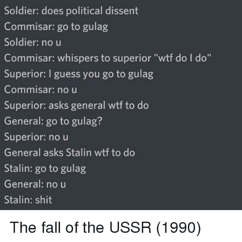 "gulag: Soldier: does political dissent  Commisar: go to gulag  Soldier: no u  Commisar: whispers to superior ""wtf do I do""  Superior: I guess you go to gulag  Commnisar: no u  Superior: asks general wtf to do  General: go to gulag?  Superior: no u  General asks Stalin wtf to do  Stalin: go to gulag  General: no u  Stalin: shit The fall of the USSR (1990)"