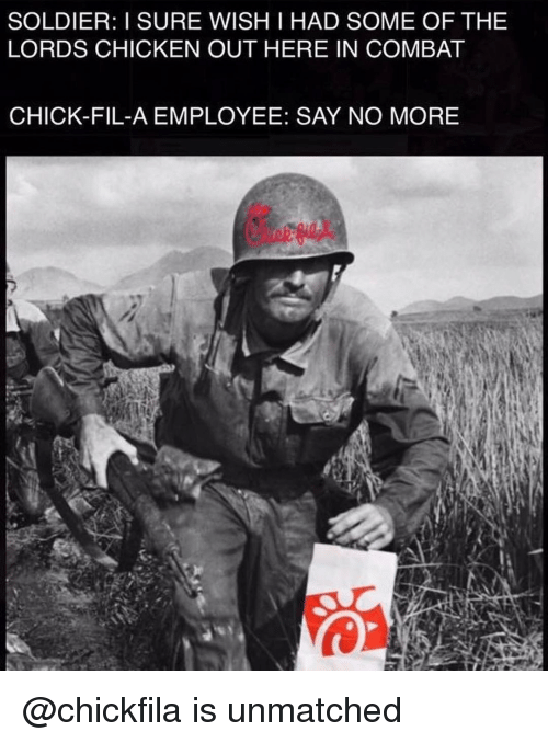 Chick-Fil-A, Memes, and Chicken: SOLDIER: I SURE WISH I HAD SOME OF THE  LORDS CHICKEN OUT HERE IN COMBAT  CHICK-FIL-A EMPLOYEE: SAY NO MORE @chickfila is unmatched