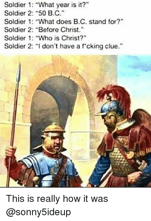 """What Does, Dank Memes, and How: Soldier : """"What year is it?""""  Soldier 2: """"50 B.C.  Soldier 1: """"What does B.C. stand for?""""  Soldier 2: """"Before Christ.""""  Soldier 1: """"Who is Christ?""""  Soldier 2· """"I don't have a f.cking clue."""". This is really how it was @sonny5ideup"""