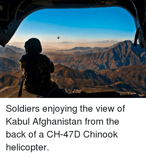 Memes, The View, and 🤖: Soldiers enjoying the view of Kabul Afghanistan from the back of a CH-47D Chinook helicopter.