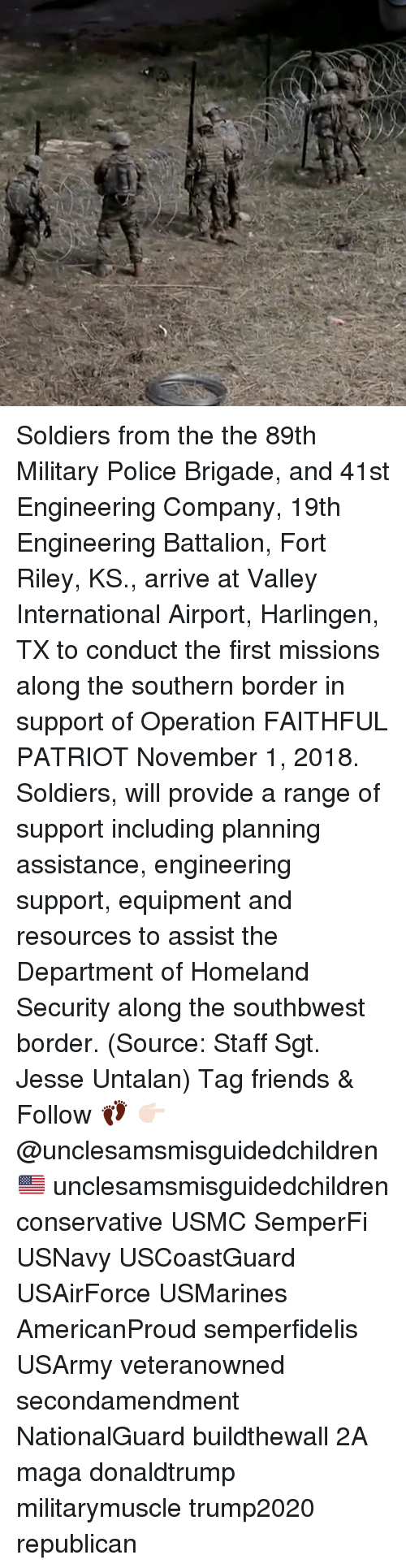 Homeland: Soldiers from the the 89th Military Police Brigade, and 41st Engineering Company, 19th Engineering Battalion, Fort Riley, KS., arrive at Valley International Airport, Harlingen, TX to conduct the first missions along the southern border in support of Operation FAITHFUL PATRIOT November 1, 2018. Soldiers, will provide a range of support including planning assistance, engineering support, equipment and resources to assist the Department of Homeland Security along the southbwest border. (Source: Staff Sgt. Jesse Untalan) Tag friends & Follow 👣 👉🏻 @unclesamsmisguidedchildren 🇺🇸 unclesamsmisguidedchildren conservative USMC SemperFi USNavy USCoastGuard USAirForce USMarines AmericanProud semperfidelis USArmy veteranowned secondamendment NationalGuard buildthewall 2A maga donaldtrump militarymuscle trump2020 republican