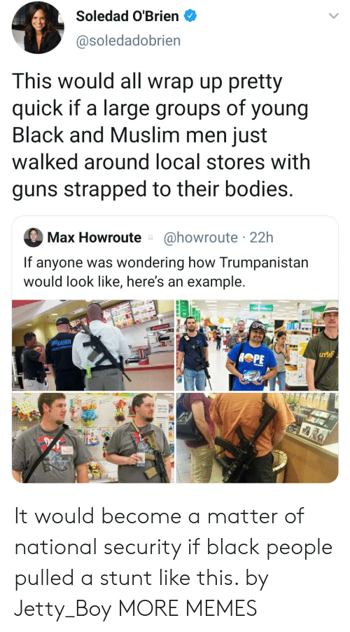 Bodies , Dank, and Guns: Soledad O'Brien  @soledadobrien  This would all wrap up pretty  quick if a large groups of young  Black and Muslim men just  walked around local stores with  guns strapped to their bodies.  @howroute 22h  Max Howroute  If anyone was wondering how Trumpanistan  would look like, here's an example.  SIGSAUER  GT It would become a matter of national security if black people pulled a stunt like this. by Jetty_Boy MORE MEMES