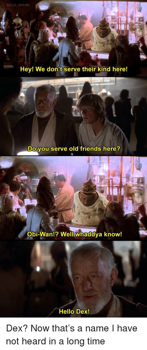 Friends, Hello, and Time: SOLID SNARK  Hey! We don't serve their kind here!  Do you serve old friends here?  Obi-Wan!? Well whaddya know!  Hello Dex! Dex? Now that's a name I have not heard in a long time