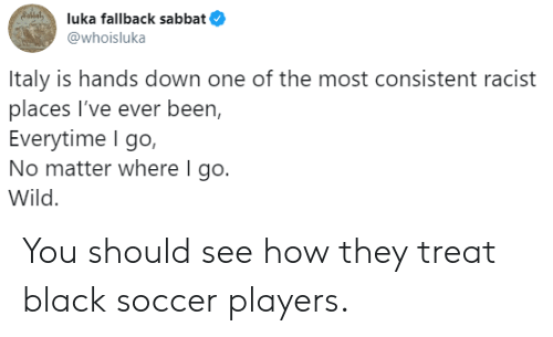Soccer, Black, and Wild: Sollal  luka fallback sabbat  @whoisluka  Italy is hands down one of the most consistent racist  places I've ever been,  Everytime I go,  No matter where I go.  Wild You should see how they treat black soccer players.