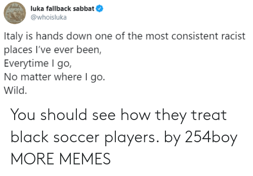 Dank, Memes, and Soccer: Sollal  luka fallback sabbat  @whoisluka  Italy is hands down one of the most consistent racist  places I've ever been,  Everytime I go,  No matter where I go.  Wild You should see how they treat black soccer players. by 254boy MORE MEMES