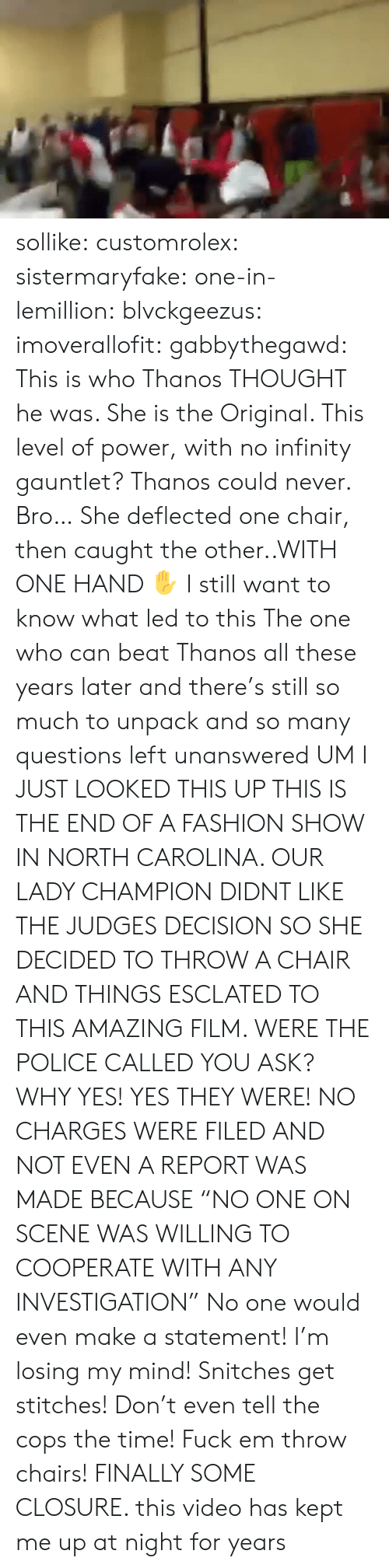"Fashion, Police, and Stitches: sollike: customrolex:   sistermaryfake:  one-in-lemillion:  blvckgeezus:  imoverallofit:   gabbythegawd: This is who Thanos THOUGHT he was. She is the Original. This level of power, with no infinity gauntlet? Thanos could never.  Bro… She deflected one chair, then caught the other..WITH ONE HAND ✋   I still want to know what led to this    The one who can beat Thanos   all these years later and there's still so much to unpack and so many questions left unanswered   UM I JUST LOOKED THIS UP  THIS IS THE END OF A FASHION SHOW IN NORTH CAROLINA. OUR LADY CHAMPION DIDNT LIKE THE JUDGES DECISION SO SHE DECIDED TO THROW A CHAIR AND THINGS ESCLATED TO THIS AMAZING FILM.  WERE THE POLICE CALLED YOU ASK? WHY YES! YES THEY WERE!  NO CHARGES WERE FILED AND NOT EVEN A REPORT WAS MADE BECAUSE ""NO ONE ON SCENE WAS WILLING TO COOPERATE WITH ANY INVESTIGATION""  No one would even make a statement! I'm losing my mind! Snitches get stitches! Don't even tell the cops the time! Fuck em throw chairs!   FINALLY SOME CLOSURE. this video has kept me up at night for years"