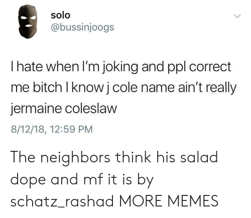 Bitch, Dank, and Dope: solo  @bussinjoogs  I hate when I'm joking and ppl correct  me bitch lknowj cole name ain't really  jermaine coleslaw  8/12/18, 12:59 PM The neighbors think his salad dope  and mf it is  by schatz_rashad MORE MEMES