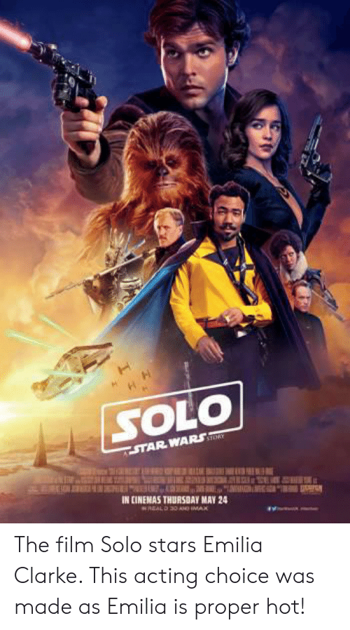 Imax, Star Wars, and Emilia Clarke: SOLO  STAR WARS  IN CINEMAS THURSBAY MAY 24  RREALD 30 Aoo IMAX The film Solo stars Emilia Clarke. This acting choice was made as Emilia is proper hot!
