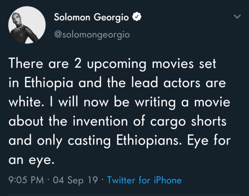 Will Now: Solomon Georgio  @solomongeorgio  There are 2 upcoming movies set  in Ethiopia and the lead actors are  white. I will now be writing a movie  about the invention of cargo shorts  and only casting Ethiopians. Eye for  an eye.  9:05 PM · 04 Sep 19 · Twitter for iPhone