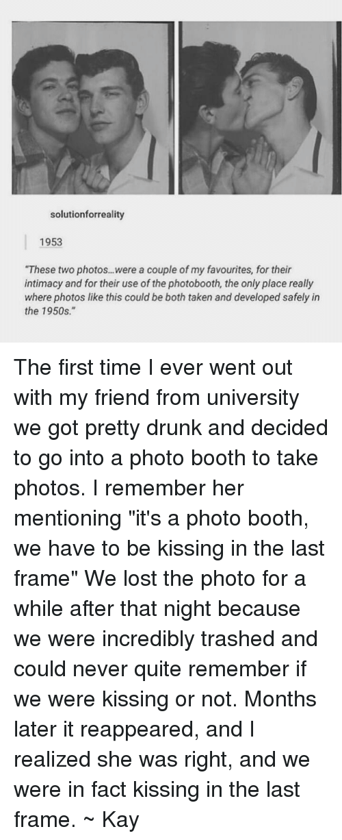 """Drunk, Taken, and Tumblr: solutionforreality  1953  """"These two photos...were a couple of my favourites, for their  intimacy and for their use of the photobooth, the only place really  where photos like this could be both taken and developed safely in  the 1950s."""" The first time I ever went out with my friend from university we got pretty drunk and decided to go into a photo booth to take photos. I remember her mentioning """"it's a photo booth, we have to be kissing in the last frame"""" We lost the photo for a while after that night because we were incredibly trashed and could never quite remember if we were kissing or not. Months later it reappeared, and I realized she was right, and we were in fact kissing in the last frame. ~ Kay"""