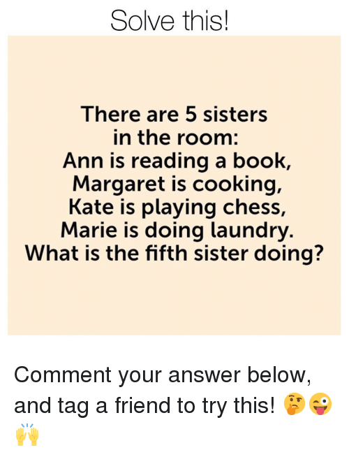 Laundry, Memes, and Book: Solve this!  lhere are 5 SiSters  in the room:  Ann is reading a book,  Margaret is cooking,  Kate is playing chess,  Marie is doing laundry  What is the fifth sister doing? Comment your answer below, and tag a friend to try this! 🤔😜🙌
