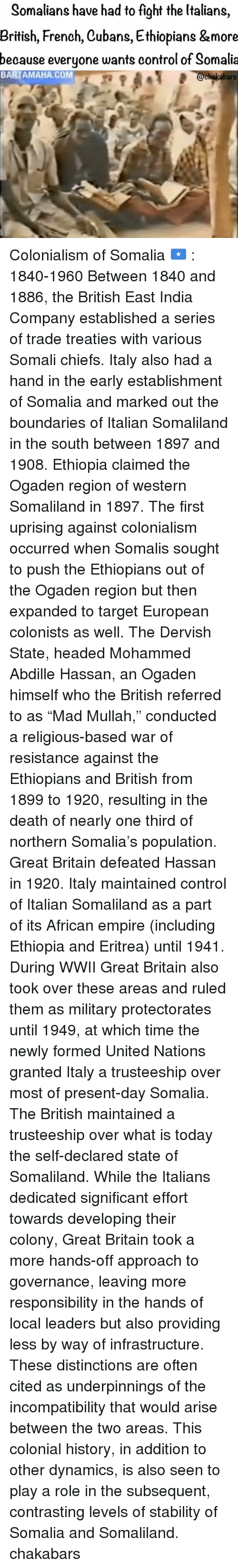 """Empire, Ethiopians, and Memes: Somalians have had to fight the Italians  British, French, Cubans, Ethiopians &more  because everyone wants control of Somalia  BARTAMAHA, COM  chakabars Colonialism of Somalia 🇸🇴 : 1840-1960 Between 1840 and 1886, the British East India Company established a series of trade treaties with various Somali chiefs. Italy also had a hand in the early establishment of Somalia and marked out the boundaries of Italian Somaliland in the south between 1897 and 1908. Ethiopia claimed the Ogaden region of western Somaliland in 1897. The first uprising against colonialism occurred when Somalis sought to push the Ethiopians out of the Ogaden region but then expanded to target European colonists as well. The Dervish State, headed Mohammed Abdille Hassan, an Ogaden himself who the British referred to as """"Mad Mullah,"""" conducted a religious-based war of resistance against the Ethiopians and British from 1899 to 1920, resulting in the death of nearly one third of northern Somalia's population. Great Britain defeated Hassan in 1920. Italy maintained control of Italian Somaliland as a part of its African empire (including Ethiopia and Eritrea) until 1941. During WWII Great Britain also took over these areas and ruled them as military protectorates until 1949, at which time the newly formed United Nations granted Italy a trusteeship over most of present-day Somalia. The British maintained a trusteeship over what is today the self-declared state of Somaliland. While the Italians dedicated significant effort towards developing their colony, Great Britain took a more hands-off approach to governance, leaving more responsibility in the hands of local leaders but also providing less by way of infrastructure. These distinctions are often cited as underpinnings of the incompatibility that would arise between the two areas. This colonial history, in addition to other dynamics, is also seen to play a role in the subsequent, contrasting levels of stability of Somalia"""