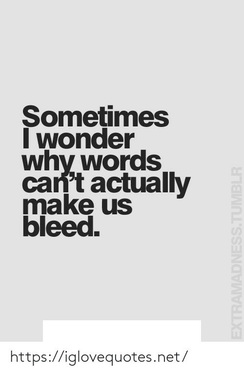 Wonder: Somețimes  I wonder  why words  can't actually  make us  bleed.  EXTRAMADNESS.TUMBLR https://iglovequotes.net/