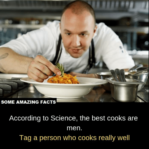 cooks: SOME AMAZING FACTS  According to Science, the best cooks are  men.  Tag a person who cooks really well