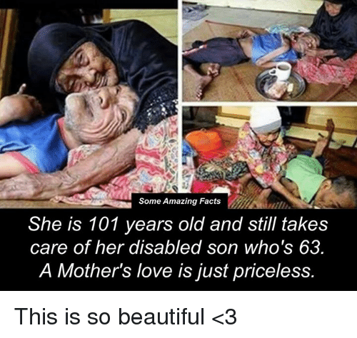 memes: Some Amazing Facts  She is 101 years old and still takes  care of her disabled son who's 63  A Mother's love is just priceless. This is so beautiful <3