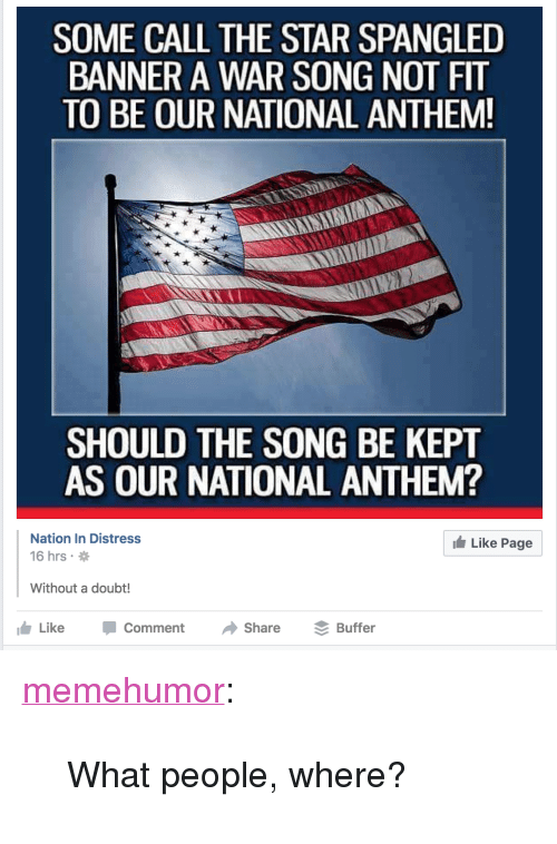 """The Star-Spangled Banner: SOME CALL THE STAR SPANGLED  BANNER A WAR SONG NOT FIT  TO BE OUR NATIONAL ANTHEM  SHOULD THE SONG BE KEPT  AS OUR NATIONAL ANTHEM?  Nation In Distress  16 hrs  Like Page  Without a doubt!  Like-Comment·Share Buffer <p><a href=""""http://memehumor.tumblr.com/post/153839935778/what-people-where"""" class=""""tumblr_blog"""">memehumor</a>:</p>  <blockquote><p>What people, where?</p></blockquote>"""