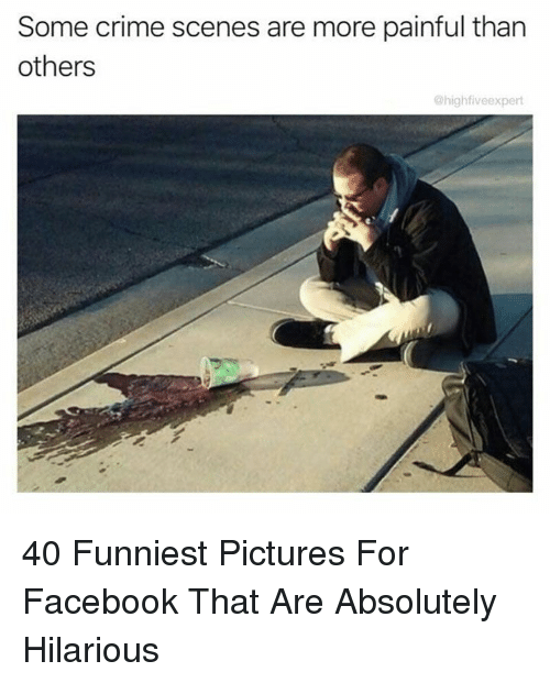 Crime, Facebook, and Pictures: Some crime scenes are more painful than  others  @highfiveexpert 40 Funniest Pictures For Facebook That Are Absolutely Hilarious