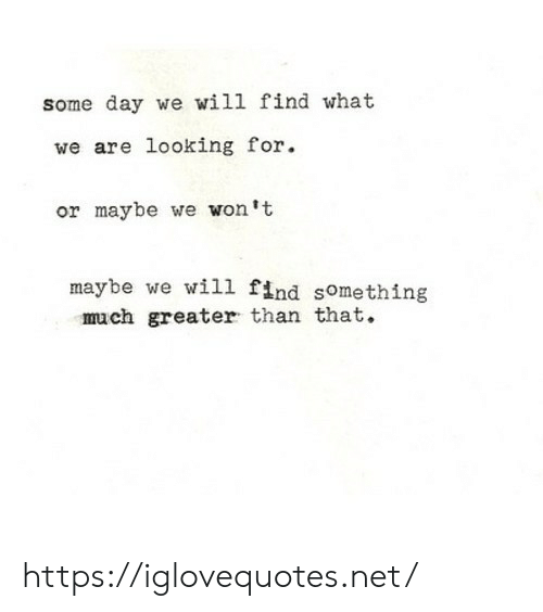 Net, Looking, and Day: some day we will find what  we are looking for  or maybe we won't  maybe we will find something  much greater than that. https://iglovequotes.net/