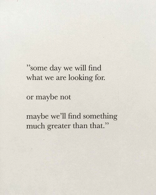 """Looking, Day, and Will: """"some day  we will find  what we are looking for.  or maybe not  maybe we'll find something  much greater than that."""""""