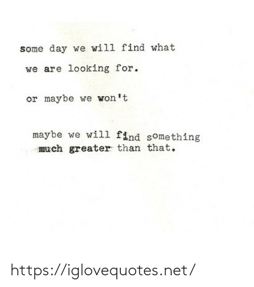 Looking For: some day we will find what  we are looking for.  or maybe we won't  maybe we will find something  much greater than that. https://iglovequotes.net/
