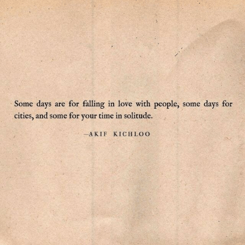 Some Days: Some days are for falling in love with people, some days for  cities, and some for your time in solitude.  -AKIF KICHLOO