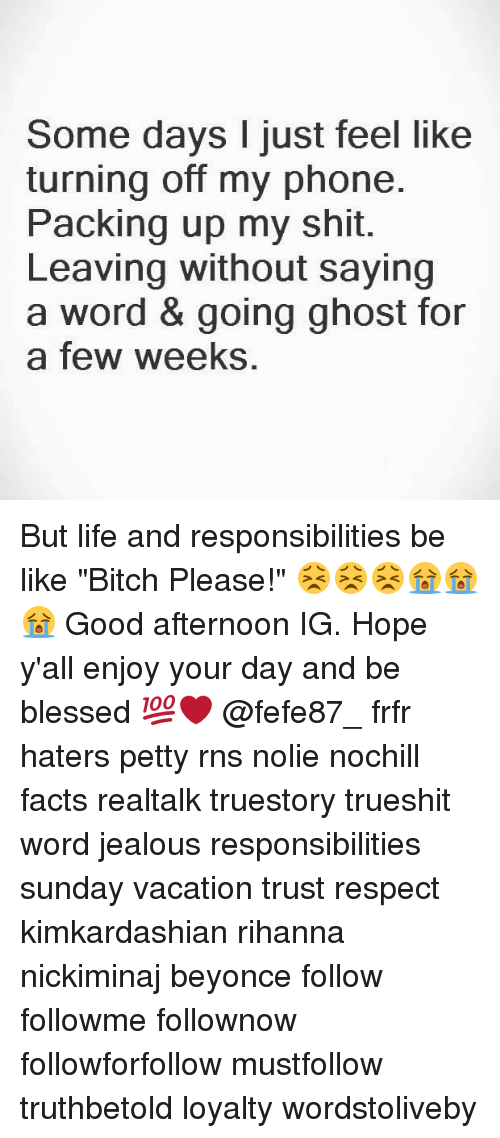 """RNS: Some days I just feel like  turning off my phone.  Packing up my shit.  Leaving without saying  a word & going ghost for  a few weeks, But life and responsibilities be like """"Bitch Please!"""" 😣😣😣😭😭😭 Good afternoon IG. Hope y'all enjoy your day and be blessed 💯❤ @fefe87_ frfr haters petty rns nolie nochill facts realtalk truestory trueshit word jealous responsibilities sunday vacation trust respect kimkardashian rihanna nickiminaj beyonce follow followme follownow followforfollow mustfollow truthbetold loyalty wordstoliveby"""