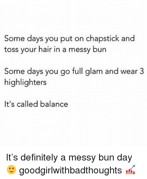 Definitely, Memes, and Hair: Some days you put on chapstick and  toss your hair in a messy bun  Some days you go full glam and wear 3  highlighters  It's called balance It's definitely a messy bun day 🙂 goodgirlwithbadthoughts 💅🏽