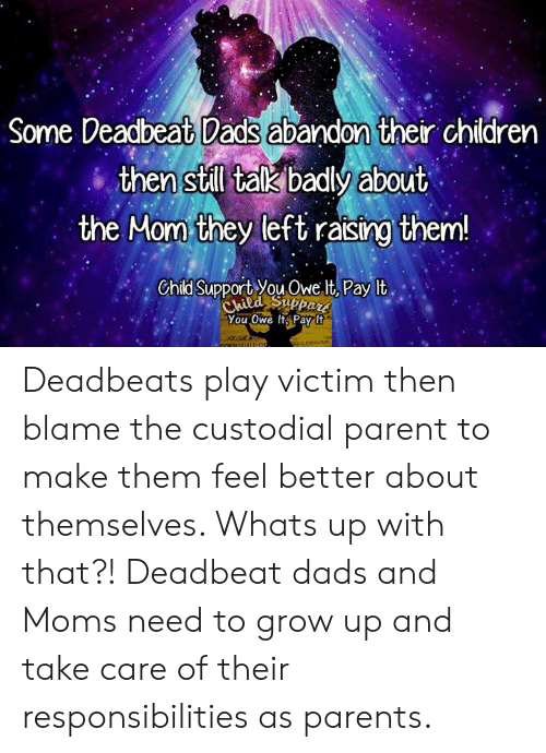 Child Support, Memes, and Moms: Some Deadbeat Dads abandon their chidren  then still talk badly about  the Mom they left raising them!  Child Support You Owe It Pay lt  You Owe it, Pay It Deadbeats play victim then blame the custodial parent to make them feel better about themselves. Whats up with that?! Deadbeat dads and Moms need to grow up and take care of their responsibilities as parents.