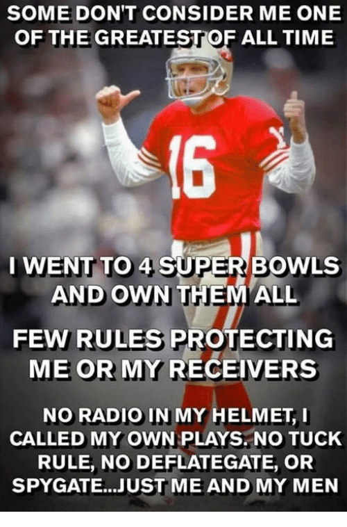 Radio, Time, and Super: SOME DON'T CONSIDER ME ONE  OF THE GREATESTOF ALL TIME  I WENT TO 4 SUPER BOWLS  AND OWN  FEW RULES PROTECTING  ME OR MY RECEIVERS  NO RADIO IN MY HELMET, I  CALLED MY OWN PLAYS. NO TUCK  RULE, NO DEFLATEGATE, OR  SPYGATE...JUST ME AND MY MEN